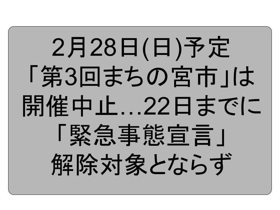 2月28日第3回まちの宮市は開催中止…今日までに「緊急事態宣言」解除対象とならず