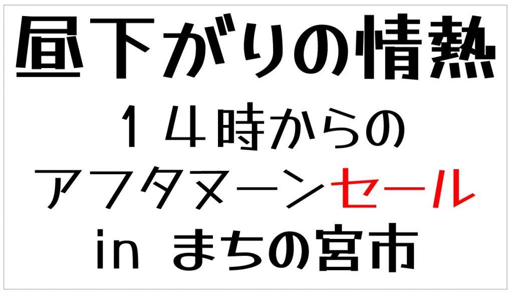昼下がりの情熱~14時からのアフタヌーンセール in まちの宮市 7/17(土)18(日)